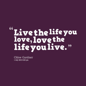 Courtesy of: http://inspirably.com/quotes/by-chloe-jade-gardner-otto/live-the-life-you-love-love-the-life-you-live